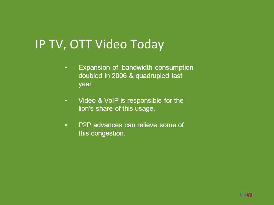 IP TV, OTT Video Today Expansion of bandwidth consumption doubled in 2006 & quadrupled last year.