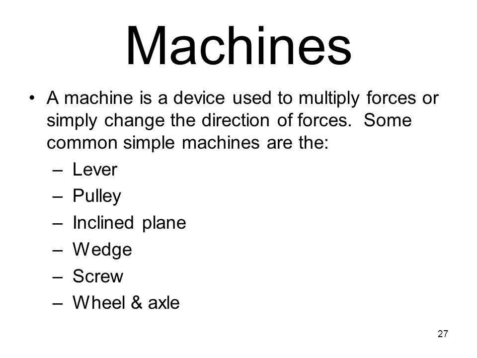 Machines A machine is a device used to multiply forces or simply change the direction of forces. Some common simple machines are the: