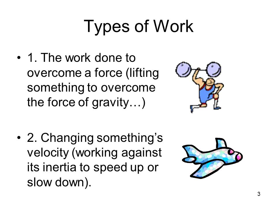 Types of Work 1. The work done to overcome a force (lifting something to overcome the force of gravity…)