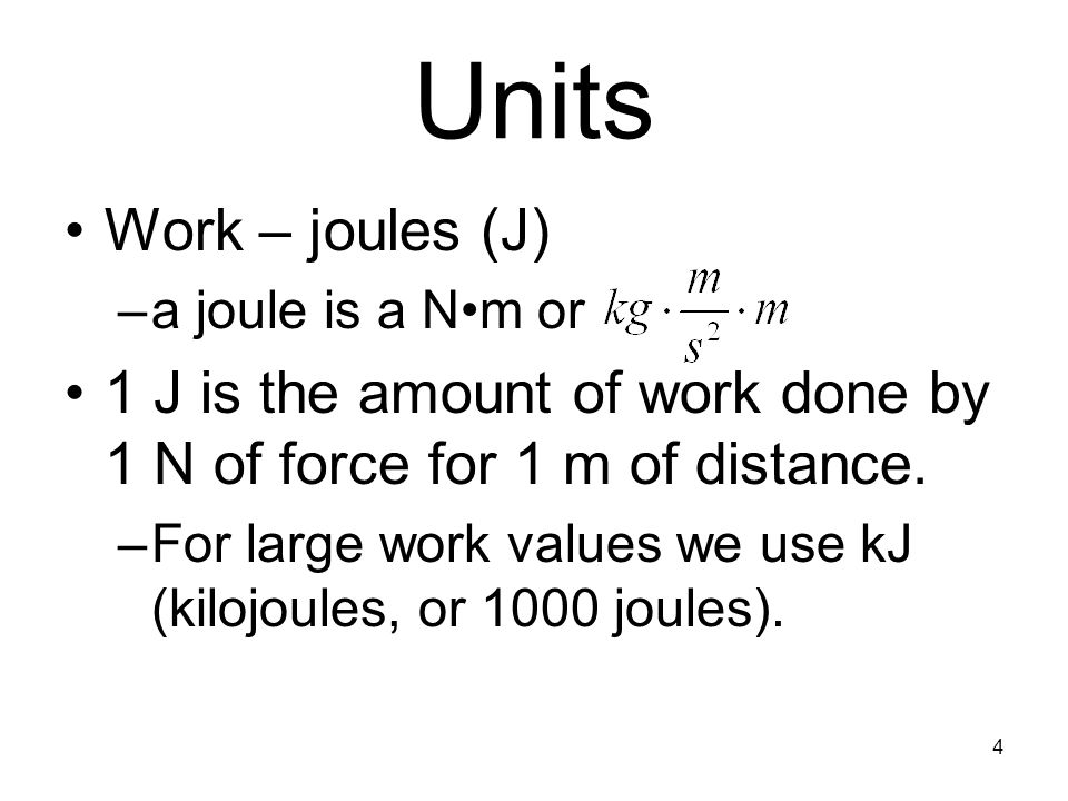 Units Work – joules (J) a joule is a N•m or. 1 J is the amount of work done by 1 N of force for 1 m of distance.