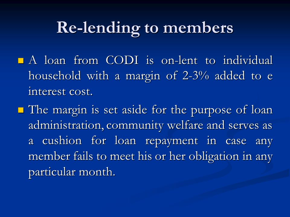 Re-lending to members A loan from CODI is on-lent to individual household with a margin of 2-3% added to e interest cost.