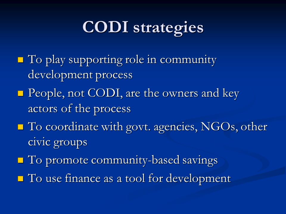 CODI strategies To play supporting role in community development process. People, not CODI, are the owners and key actors of the process.