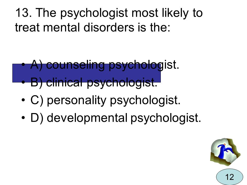 13. The psychologist most likely to treat mental disorders is the: