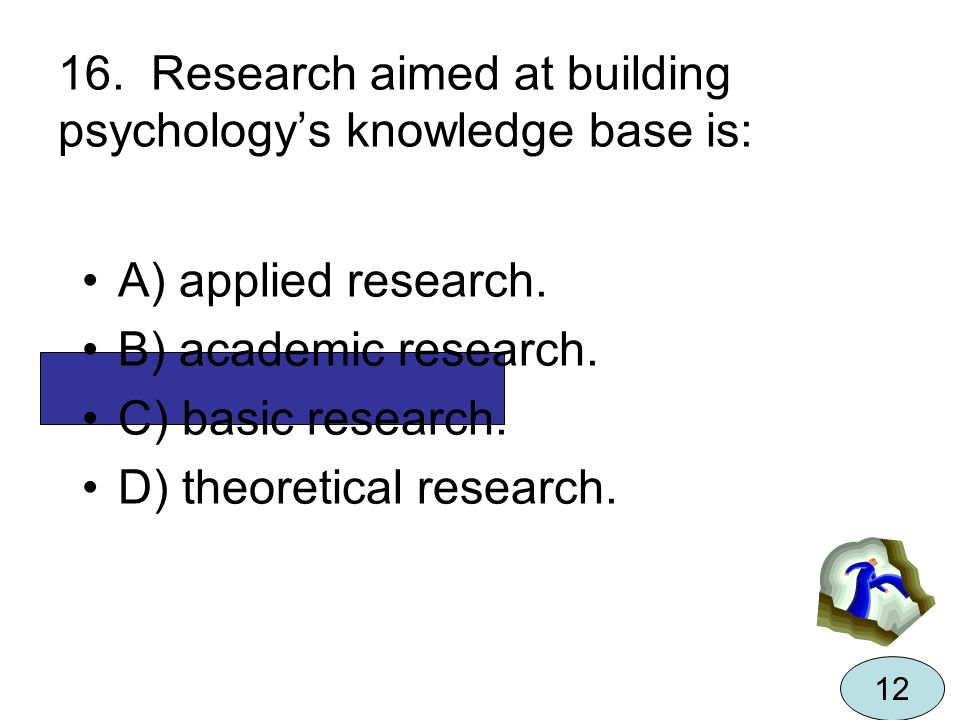 16. Research aimed at building psychology's knowledge base is:
