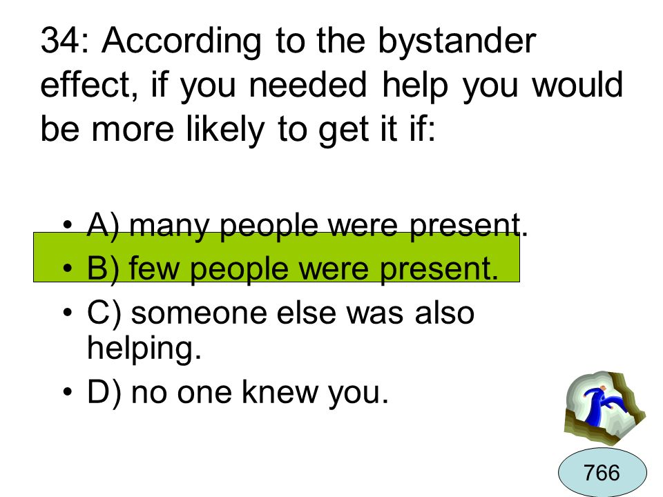 34: According to the bystander effect, if you needed help you would be more likely to get it if: