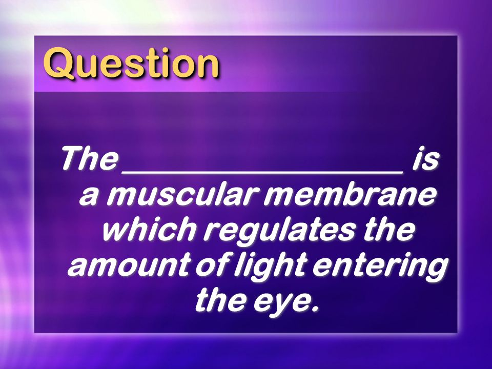 Question The _________________ is a muscular membrane which regulates the amount of light entering the eye.