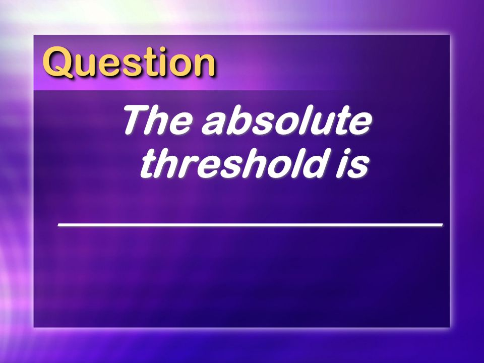 The absolute threshold is ___________________