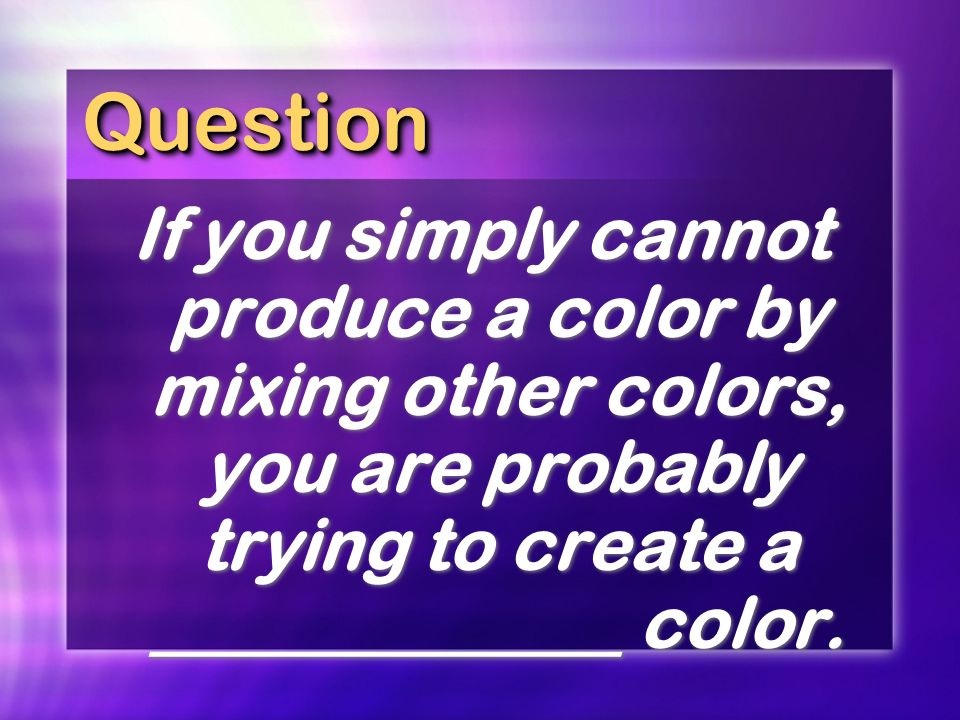 Question If you simply cannot produce a color by mixing other colors, you are probably trying to create a _____________ color.