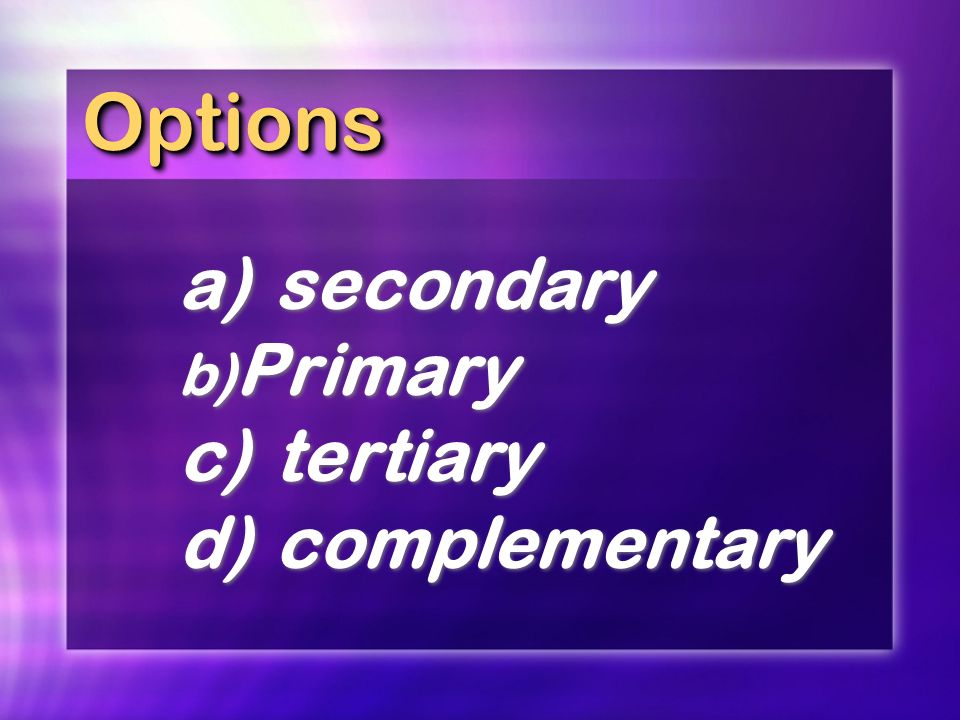 Options a) secondary Primary c) tertiary d) complementary