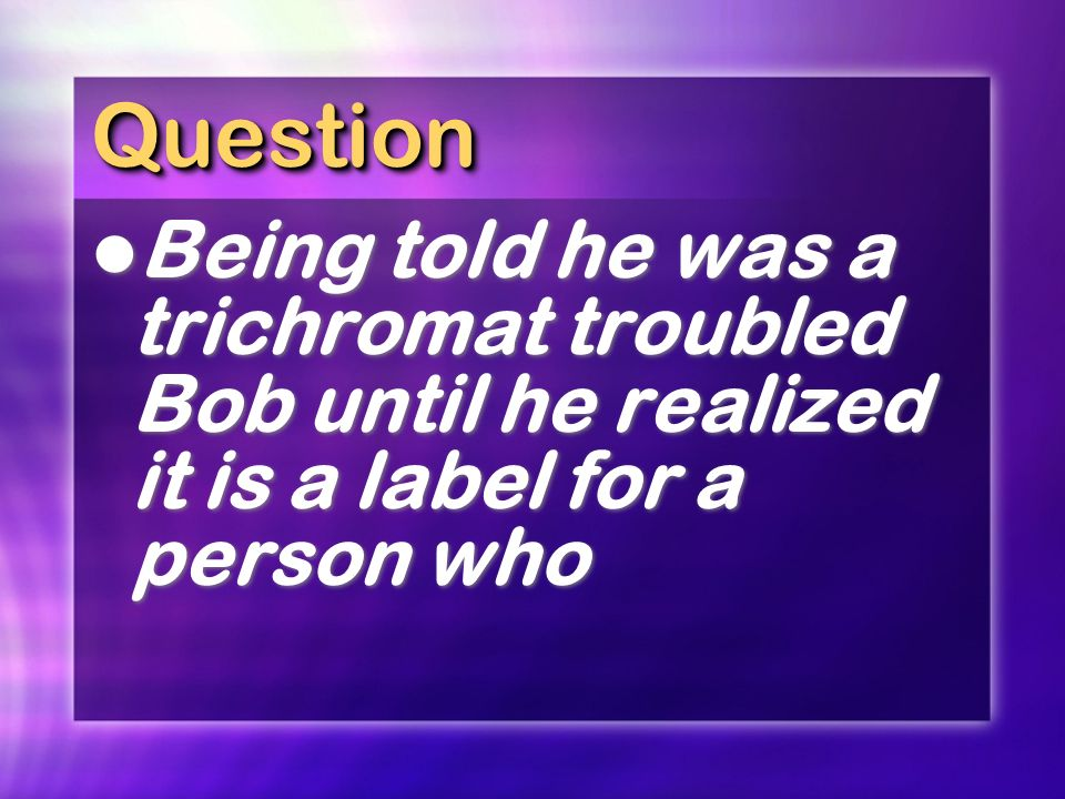 Question Being told he was a trichromat troubled Bob until he realized it is a label for a person who.