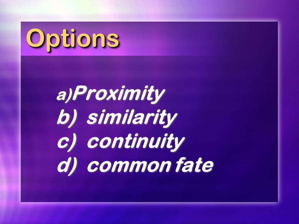Options Proximity b) similarity c) continuity d) common fate