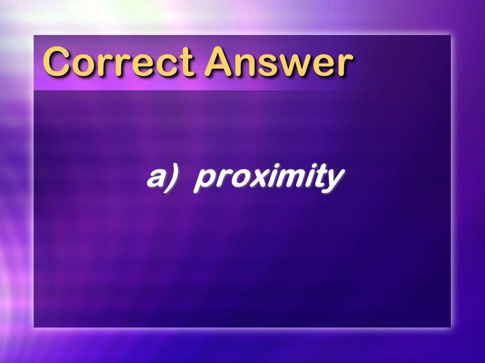 Correct Answer a) proximity