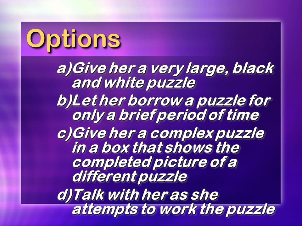 Options a) Give her a very large, black and white puzzle