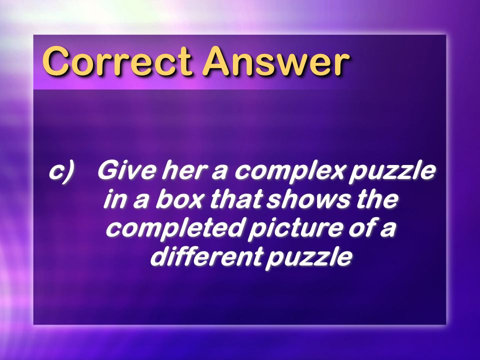 Correct Answer c) Give her a complex puzzle in a box that shows the completed picture of a different puzzle.