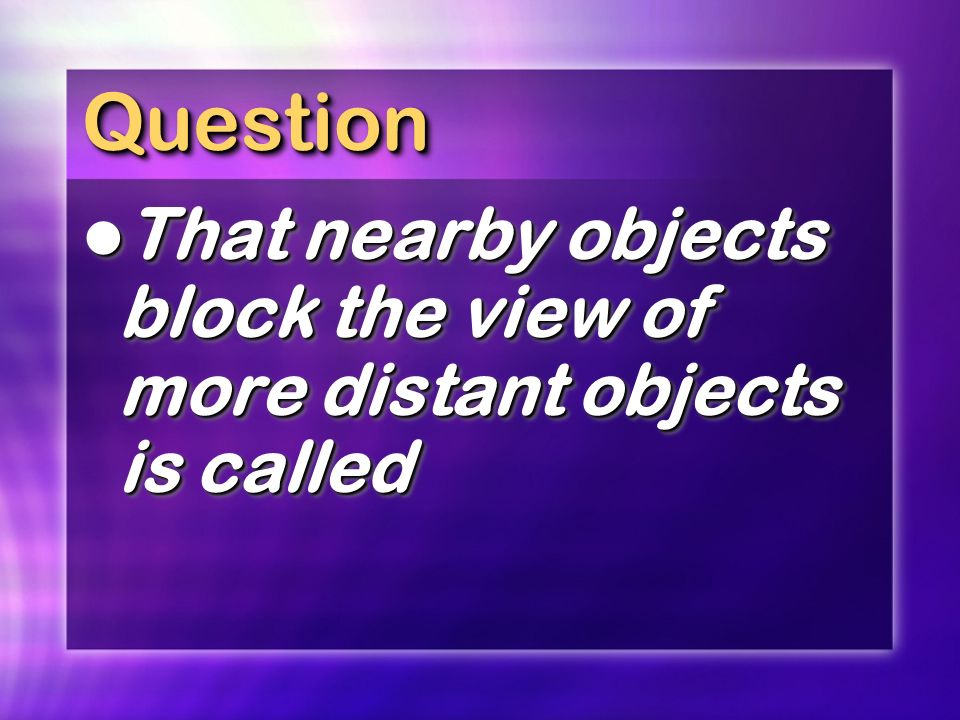 Question That nearby objects block the view of more distant objects is called