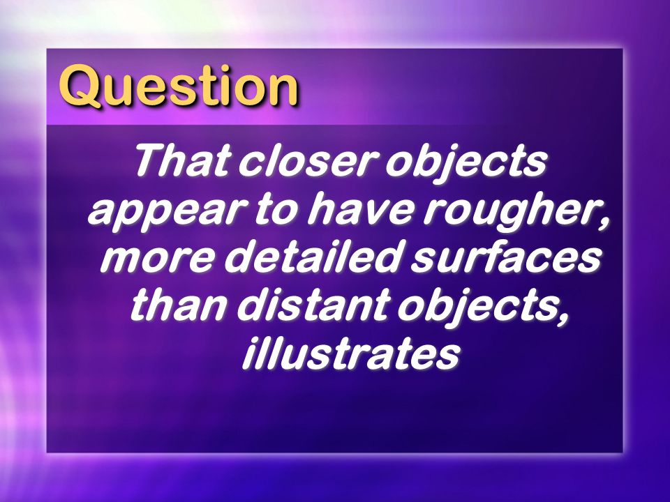 Question That closer objects appear to have rougher, more detailed surfaces than distant objects, illustrates.