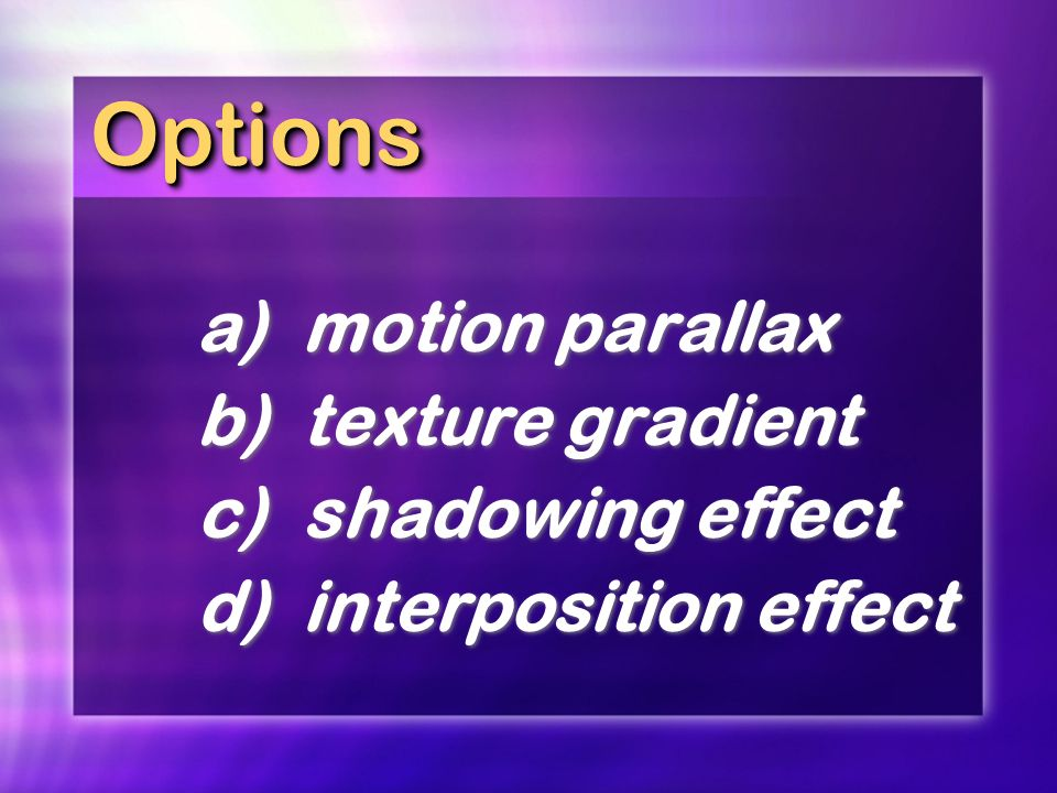 Options a) motion parallax b) texture gradient c) shadowing effect