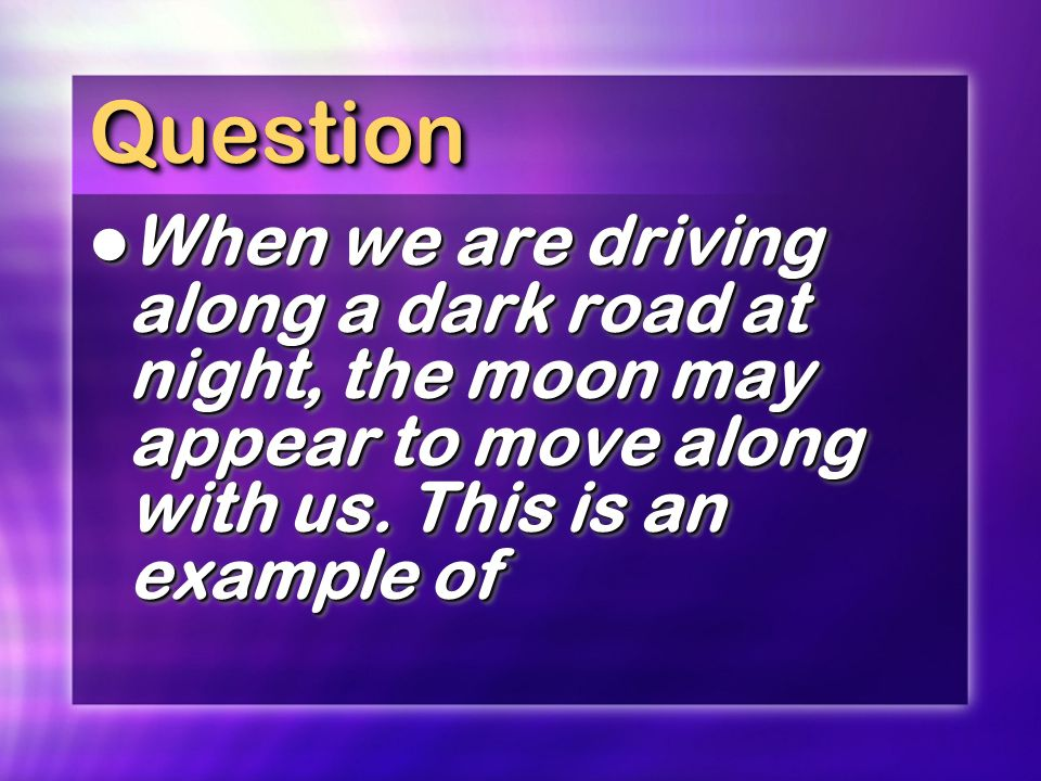 Question When we are driving along a dark road at night, the moon may appear to move along with us.