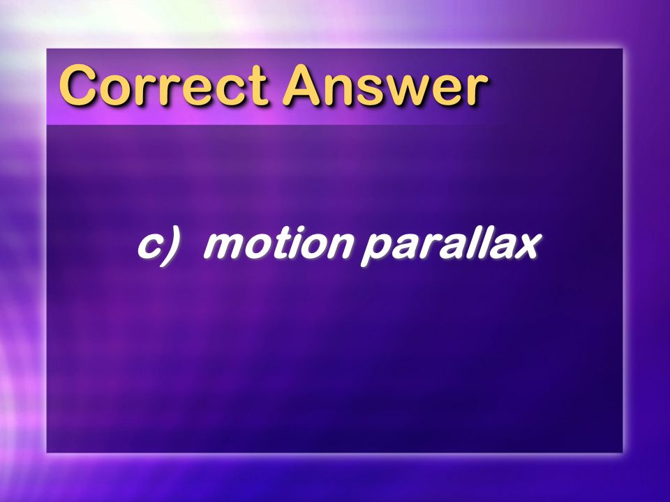 Correct Answer c) motion parallax