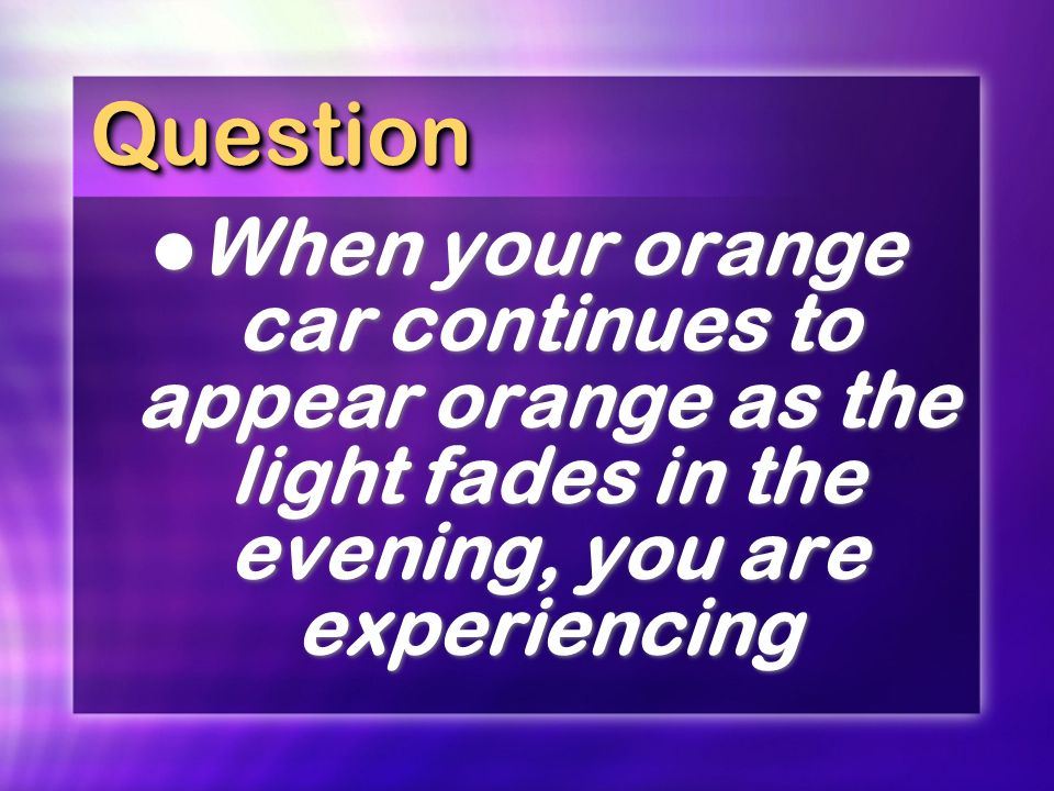 Question When your orange car continues to appear orange as the light fades in the evening, you are experiencing.