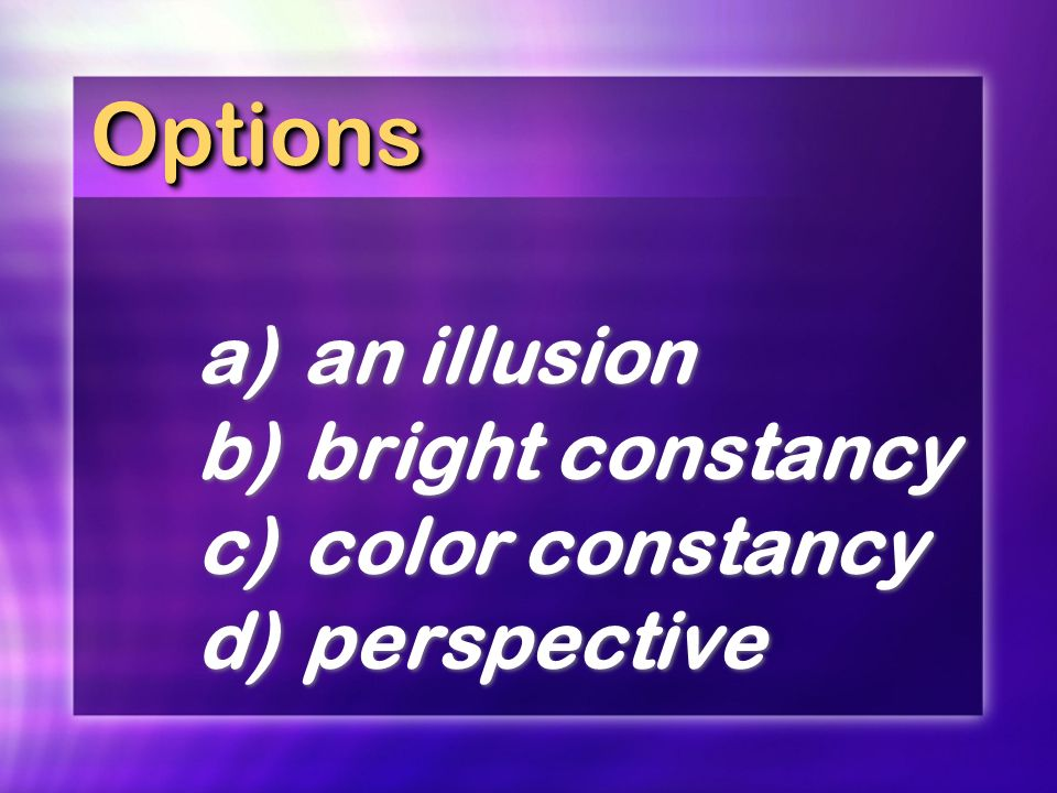 Options a) an illusion b) bright constancy c) color constancy