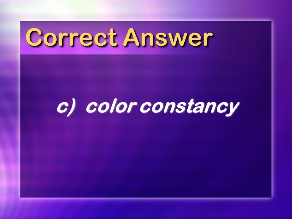 Correct Answer c) color constancy