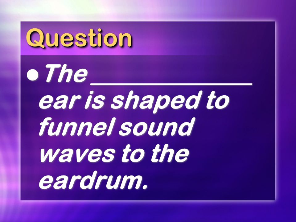 Question The _____________ ear is shaped to funnel sound waves to the eardrum.