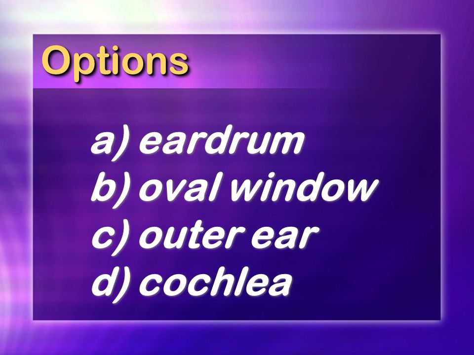 Options a) eardrum b) oval window c) outer ear d) cochlea