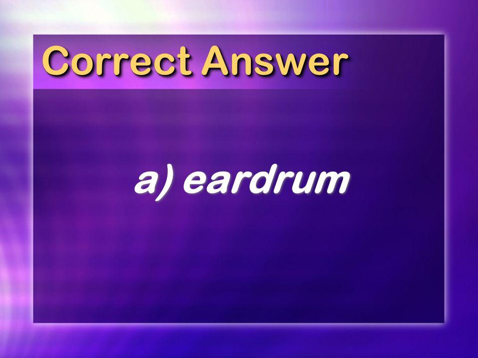 Correct Answer a) eardrum