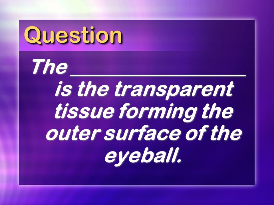 Question The _________________ is the transparent tissue forming the outer surface of the eyeball.