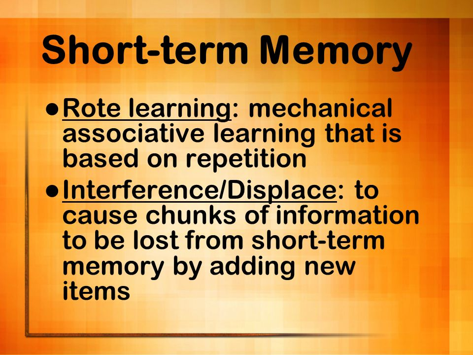 Short-term Memory Rote learning: mechanical associative learning that is based on repetition.