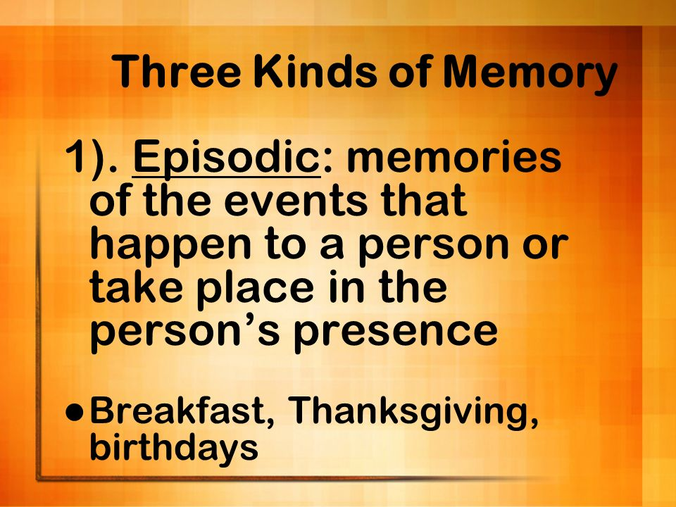 Three Kinds of Memory 1). Episodic: memories of the events that happen to a person or take place in the person's presence.