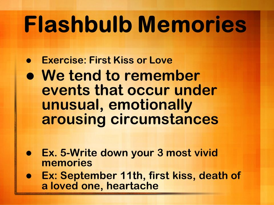 Flashbulb Memories Exercise: First Kiss or Love. We tend to remember events that occur under unusual, emotionally arousing circumstances.