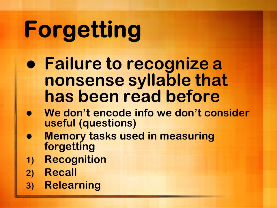 Forgetting Failure to recognize a nonsense syllable that has been read before. We don't encode info we don't consider useful (questions)