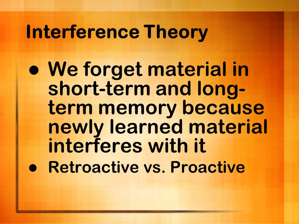 Interference Theory We forget material in short-term and long-term memory because newly learned material interferes with it.