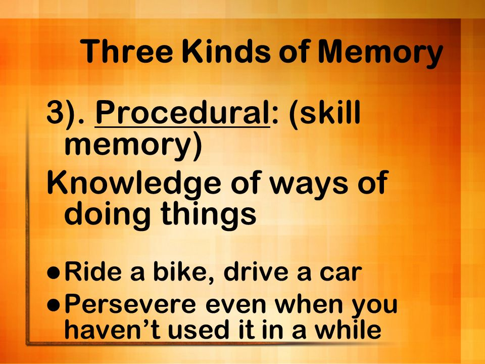 3). Procedural: (skill memory) Knowledge of ways of doing things