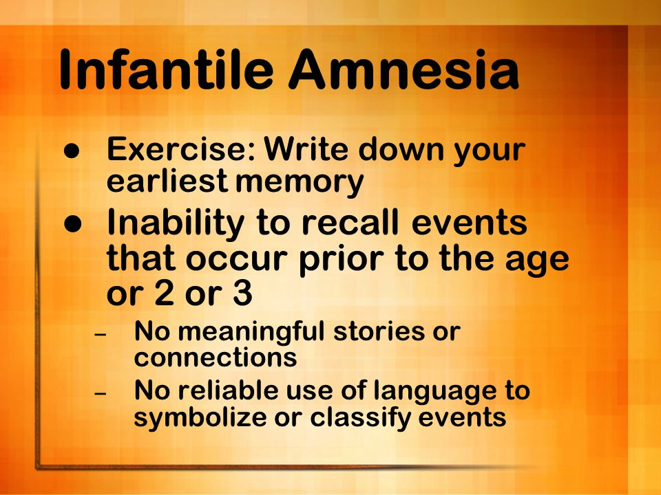 Infantile Amnesia Exercise: Write down your earliest memory. Inability to recall events that occur prior to the age or 2 or 3.