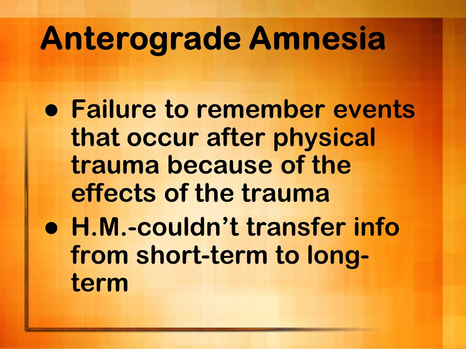 Anterograde Amnesia Failure to remember events that occur after physical trauma because of the effects of the trauma.