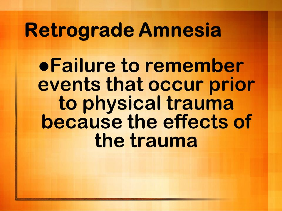 Retrograde Amnesia Failure to remember events that occur prior to physical trauma because the effects of the trauma.