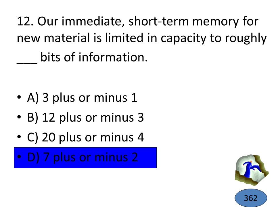 12. Our immediate, short-term memory for new material is limited in capacity to roughly ___ bits of information.