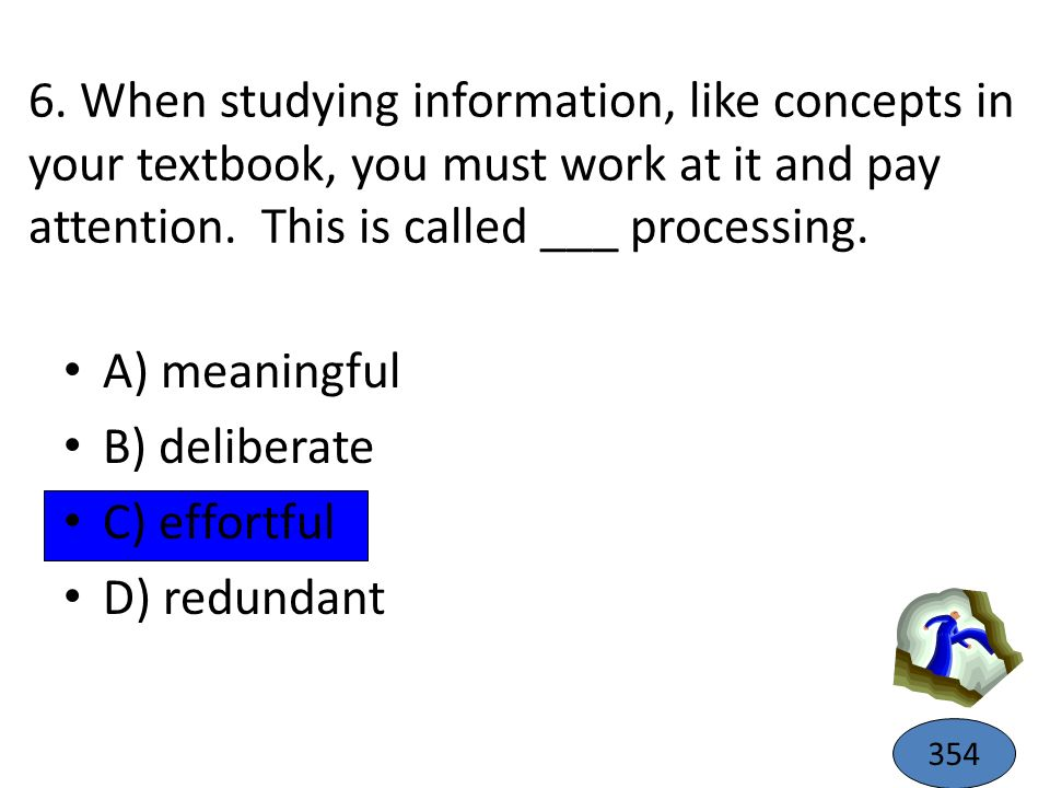 6. When studying information, like concepts in your textbook, you must work at it and pay attention. This is called ___ processing.