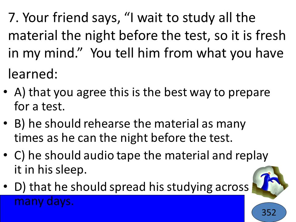 7. Your friend says, I wait to study all the material the night before the test, so it is fresh in my mind. You tell him from what you have learned: