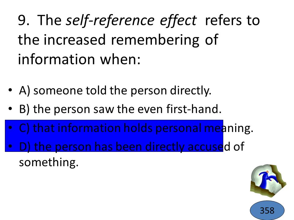 9. The self-reference effect refers to the increased remembering of information when: