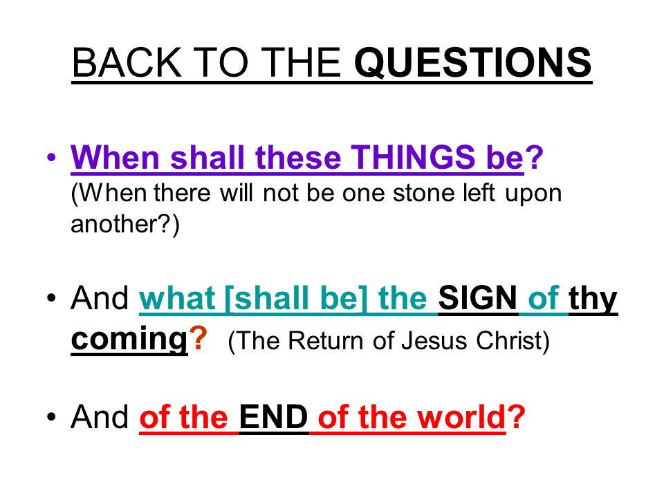 BACK TO THE QUESTIONS When shall these THINGS be (When there will not be one stone left upon another )