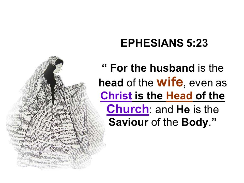 EPHESIANS 5:23 For the husband is the head of the wife, even as Christ is the Head of the Church: and He is the Saviour of the Body.