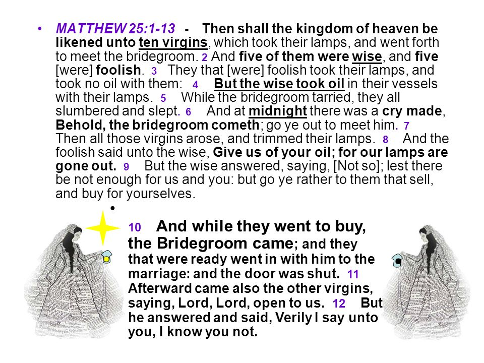 MATTHEW 25: Then shall the kingdom of heaven be likened unto ten virgins, which took their lamps, and went forth to meet the bridegroom. 2 And five of them were wise, and five [were] foolish. 3 They that [were] foolish took their lamps, and took no oil with them: 4 But the wise took oil in their vessels with their lamps. 5 While the bridegroom tarried, they all slumbered and slept. 6 And at midnight there was a cry made, Behold, the bridegroom cometh; go ye out to meet him. 7 Then all those virgins arose, and trimmed their lamps. 8 And the foolish said unto the wise, Give us of your oil; for our lamps are gone out. 9 But the wise answered, saying, [Not so]; lest there be not enough for us and you: but go ye rather to them that sell, and buy for yourselves.