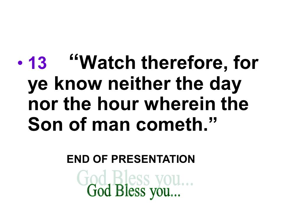 13 Watch therefore, for ye know neither the day nor the hour wherein the Son of man cometh.