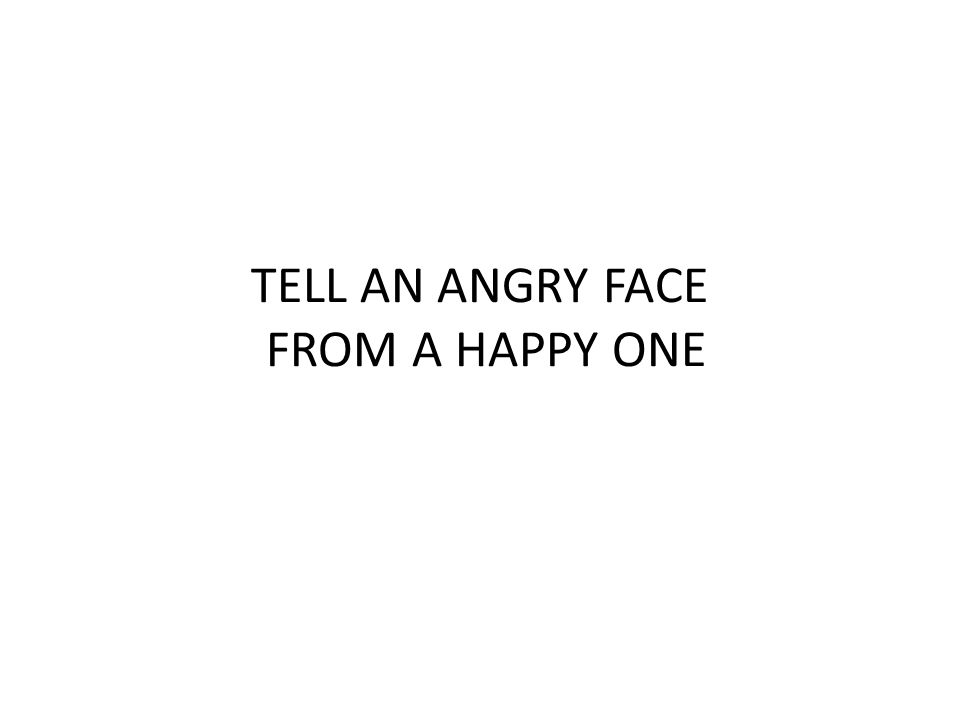 TELL AN ANGRY FACE FROM A HAPPY ONE