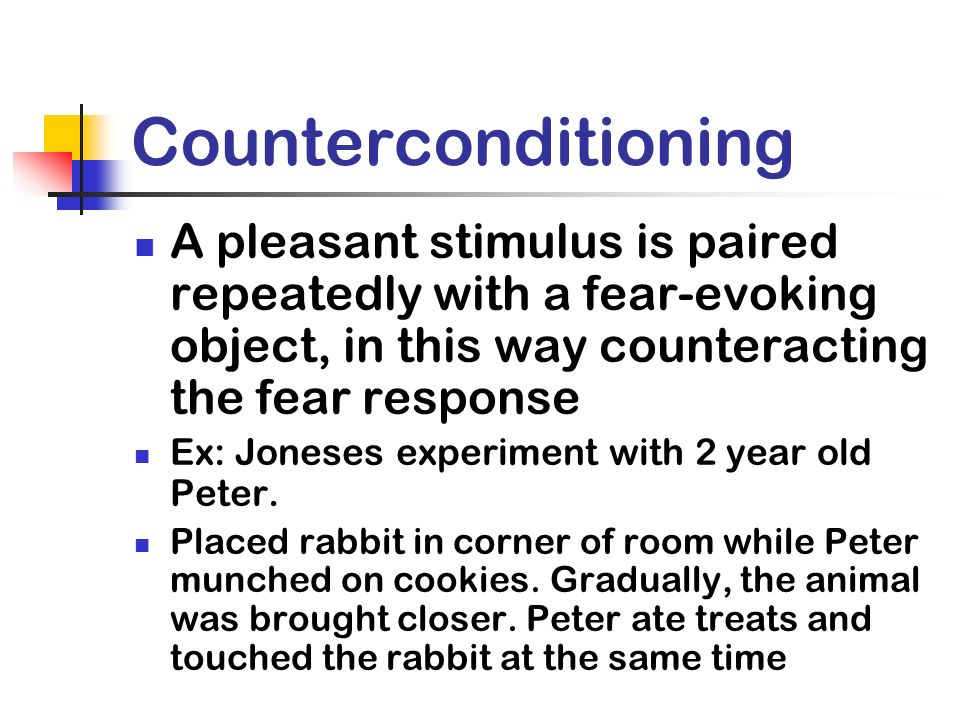 Counterconditioning A pleasant stimulus is paired repeatedly with a fear-evoking object, in this way counteracting the fear response.