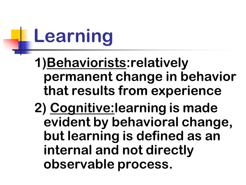 Learning 1)Behaviorists:relatively permanent change in behavior that results from experience.